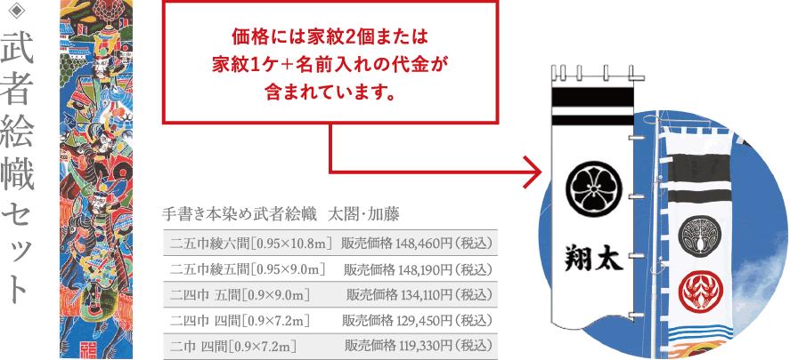 武者絵幟セット 価格には家紋2個または家紋1ケ+名前入れの代金が含まれています。 手書き本染め武者絵幟 太閤・加藤                          二五巾綾六間[0.95×10.8m] 販売価格123,430円(税込) 二五巾綾五間[0.95×9.0m] 販売価格121,350円(税込) 二四巾五間[0.9×9.0m] 販売価格111,030円(税込) 二四巾四間[0.9×7.2m] 販売価格106,950円(税込) 二巾四間[0.9×7.2m] 販売価格95,870円(税込)