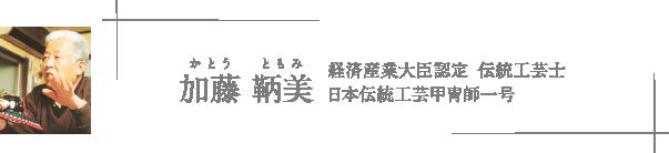 加藤 鞆美(かとう ともみ) 経済産業大臣認定 伝統工芸士 日本伝統工芸甲冑師一号