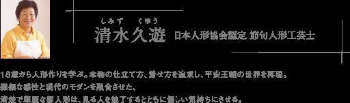 清水久遊(しみずくゆう) 日本人形協会認定 節句人形工芸士 18歳から人形作りを学ぶ。本物の仕立て方、着せ方を追求し、平安王朝の世界を再現。繊細な感性と現代のモダンを融合させた、清楚で華麗な雛人形は、見る人を魅了するとともに優しい気持ちにさせる。