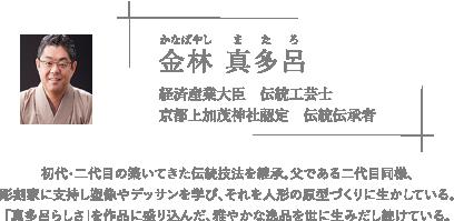 二世 三宅 玄祥(みやけ げんしょう) 経済産業大臣指定伝統的工芸品 京人形伝統工芸士  初代三宅玄祥のもと幼少の頃より京人形の製作に携わる。東京での修行を経て、京都に戻り、京人形の製作に従事。現在に至る。