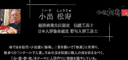 小出 松寿(こいで  しょうじゅ) 経済産業大臣認定 伝統工芸士 日本人形協会認定 節句人形工芸士 母である初代・小出愛に師事。二世を継いで「松寿」と名乗り、数多くのコンクールで入賞。日本の良き伝統と職人の技を伝えるべく、「心・愛・夢・技」をテーマに人形作りに情熱を燃やしている。